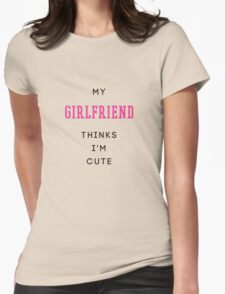 my girlfriend thinks i'm cute Womens Fitted T-Shirt
