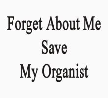 Forget About Me Save My Organist  by supernova23