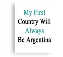 My First Country Will Always Be Argentina  Canvas Print
