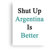 Shut Up Argentina Is Better  Canvas Print