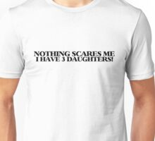 Nothing scares me I have 3 daughters Unisex T-Shirt