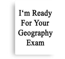 I'm Ready For Your Geography Exam  Canvas Print