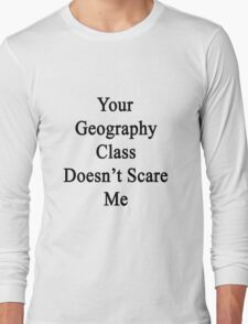 Your Geography Class Doesn't Scare Me Long Sleeve T-Shirt