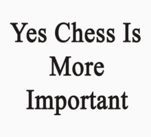Yes Chess Is More Important  by supernova23