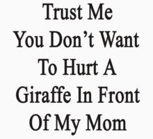 Trust Me You Don't Want To Hurt A Giraffe In Front Of My Mom  by supernova23