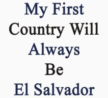 My First Country Will Always Be El Salvador  by supernova23
