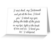 "I was dead, my Sassenach - and yet all the time, I loved you."" Jamie Fraiser Greeting Card"