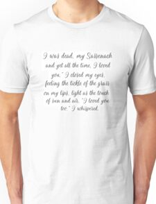 "I was dead, my Sassenach - and yet all the time, I loved you."" Jamie Fraiser Unisex T-Shirt"