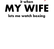 I Love It When My Wife Lets Me Watch Boxing by kwg2200