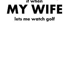 I Love It When My Wife Lets Me Watch Golf by kwg2200
