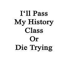 I'll Pass My History Class Or Die Trying  Photographic Print