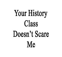 Your History Class Doesn't Scare Me  Photographic Print