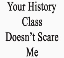 Your History Class Doesn't Scare Me  by supernova23