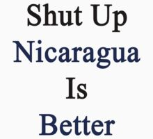 Shut Up Nicaragua Is Better  by supernova23