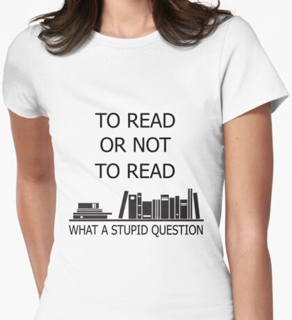 To read or not to read what a stupid question  Womens Fitted T-Shirt