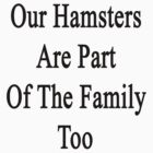 Our Hamsters Are Part Of The Family Too  by supernova23