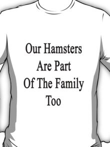 Our Hamsters Are Part Of The Family Too  T-Shirt