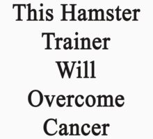 This Hamster Trainer Will Overcome Cancer  by supernova23