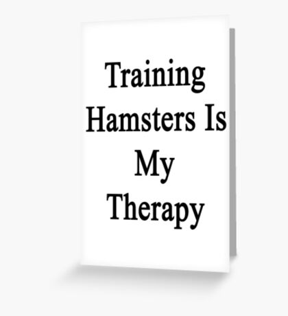 Training Hamsters Is My Therapy  Greeting Card