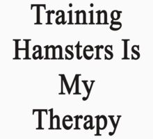 Training Hamsters Is My Therapy  by supernova23