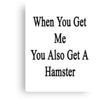When You Get Me You Also Get A Hamster  Canvas Print