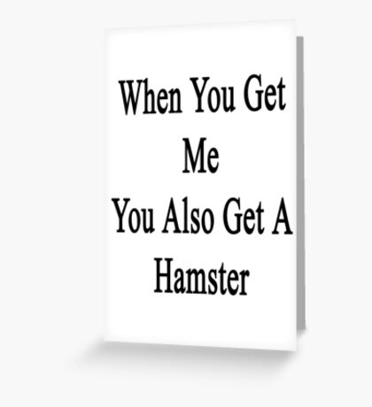 When You Get Me You Also Get A Hamster  Greeting Card
