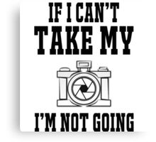 If i can't take my camera i'm not going Canvas Print