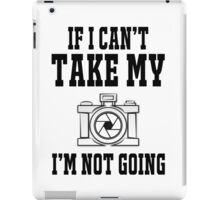 If i can't take my camera i'm not going iPad Case/Skin