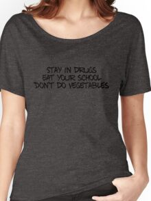 Stay in drugs, eat your school, don't do vegetables Women's Relaxed Fit T-Shirt