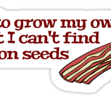 I want to grow my own food but I can't find any bacon seeds Sticker
