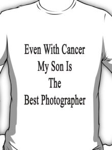 Even With Cancer My Son Is The Best Photographer  T-Shirt
