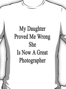 My Daughter Proved Me Wrong She Is Now A Great Photographer  T-Shirt