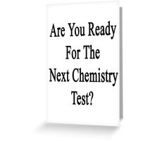 Are You Ready for The Next Chemistry Test?  Greeting Card
