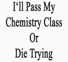 I'll Pass My Chemistry Class Or Die Trying  by supernova23