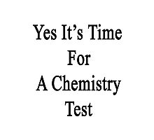 Yes It's Time For A Chemistry Test  Photographic Print