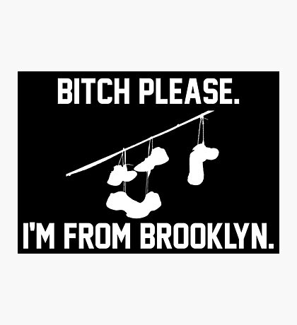 Bitch Please I'm From Brooklyn Photographic Print
