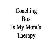 Coaching Box Is My Mom's Therapy  Photographic Print