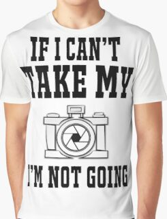 If i can't take my camera i'm not going Graphic T-Shirt