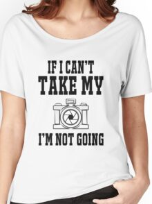 If i can't take my camera i'm not going Women's Relaxed Fit T-Shirt