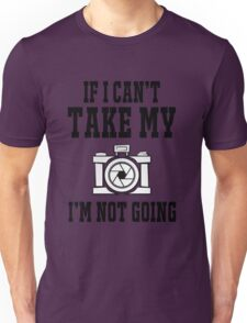 If i can't take my camera i'm not going Unisex T-Shirt