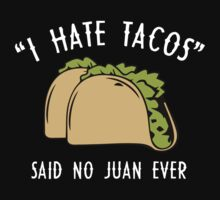 I Hate Tacos - Said No Juan Ever by BrightDesign