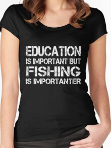 EDUCATION IS IMPORTANT BUT FISHING IS IMPORTANTER Women's Fitted Scoop T-Shirt