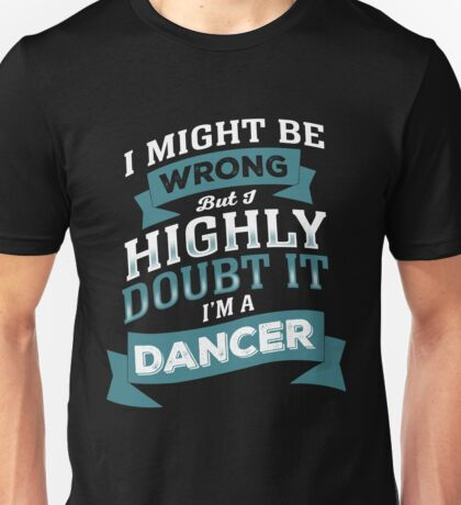 I MIGHT BE WRONG BUT I HIGHLY DOUBT IT I'M A DANCER Unisex T-Shirt