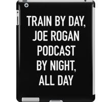 Train By Day, Joe Rogan Podcast By Night, All Day iPad Case/Skin