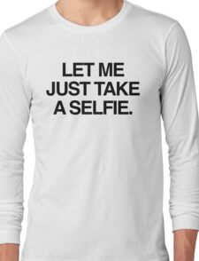 Let me just take a selfie Long Sleeve T-Shirt