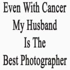 Even With Cancer My Husband Is The Best Photographer  by supernova23