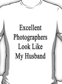 Excellent Photographers Look Like My Husband  T-Shirt
