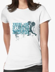 There are seven days in a week and someday isn't one of them Womens Fitted T-Shirt