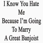 I Know You Hate Me Because I'm Going To Marry A Great Banjoist  by supernova23
