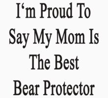I'm Proud To Say My Mom Is The Best Bear Protector  by supernova23